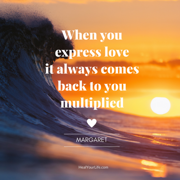 When you express love, it comes back to you multiplied. — Margaret